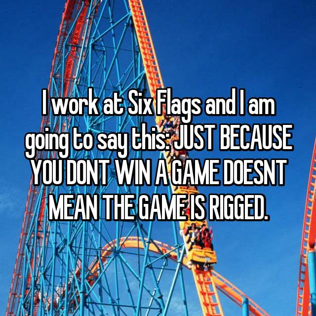 I work at Six Flags and I am going to say this: JUST BECAUSE YOU DONT WIN A GAME DOESNT MEAN THE GAME IS RIGGED.