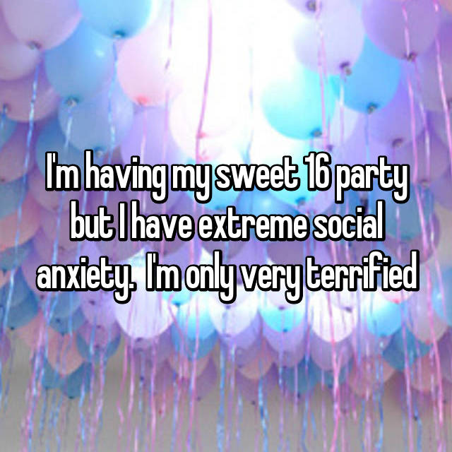 I'm having my sweet 16 party but I have extreme social anxiety.  I'm only very terrified