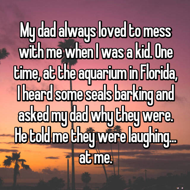 My dad always loved to mess with me when I was a kid. One time, at the aquarium in Florida, I heard some seals barking and asked my dad why they were. He told me they were laughing... at me.
