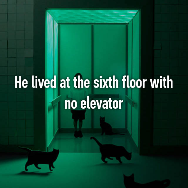 He lived at the sixth floor with no elevator