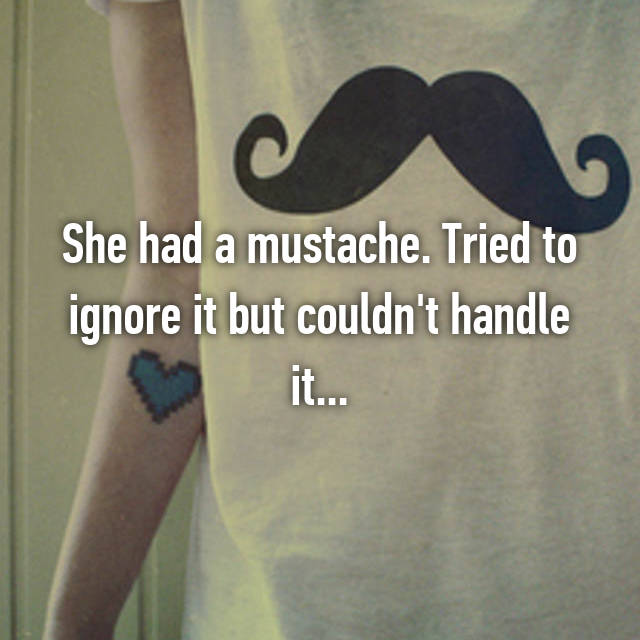 She had a mustache. Tried to ignore it but couldn't handle it...