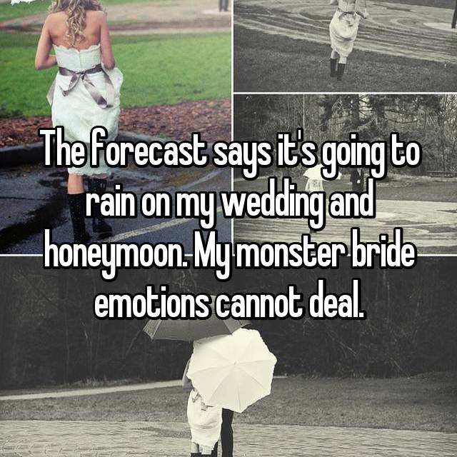The forecast says it's going to rain on my wedding and honeymoon. My monster bride emotions cannot deal.
