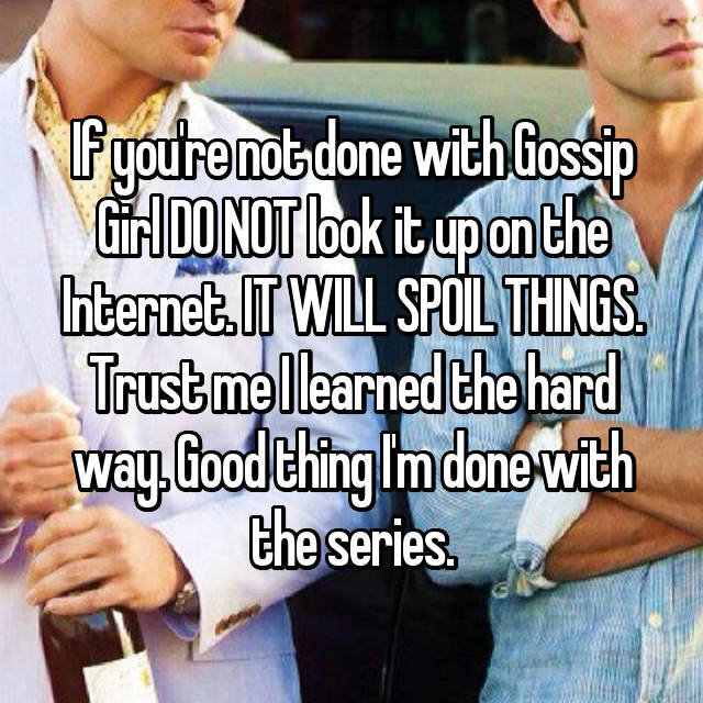 If you're not done with Gossip Girl DO NOT look it up on the Internet. IT WILL SPOIL THINGS. Trust me I learned the hard way. Good thing I'm done with the series.