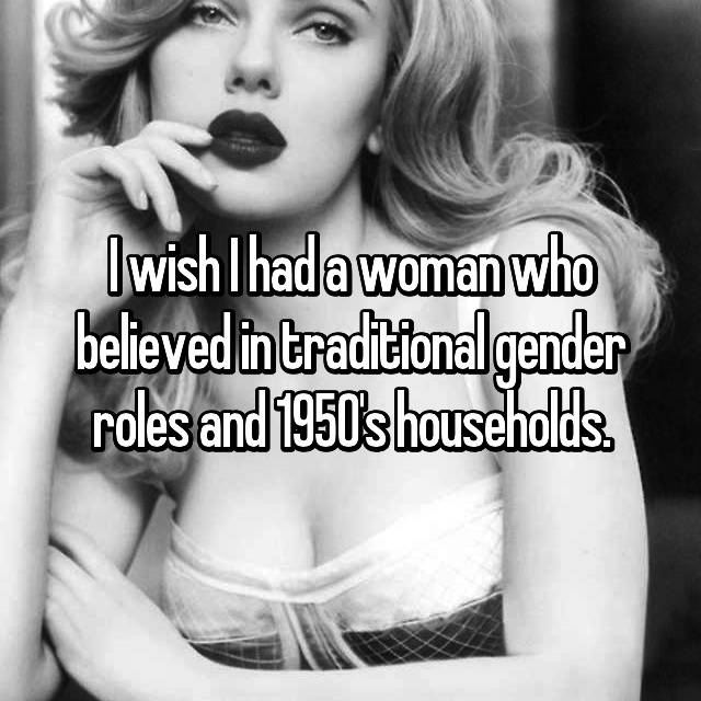 I wish I had a woman who believed in traditional gender roles and 1950's households.