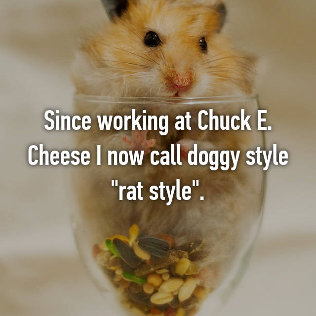 """Since working at Chuck E. Cheese I now call doggy style """"rat style"""".😏"""