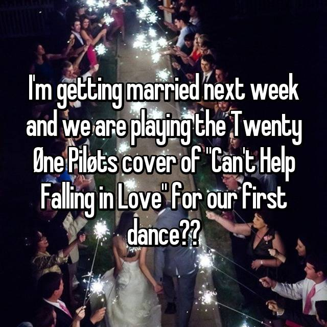 "I'm getting married next week and we are playing the Twenty Øne Piløts cover of ""Can't Help Falling in Love"" for our first dance❤️"