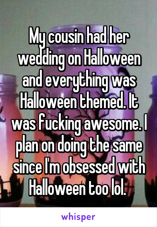 My cousin had her wedding on Halloween and everything was Halloween themed. It was fucking awesome. I plan on doing the same since I'm obsessed with Halloween too lol.