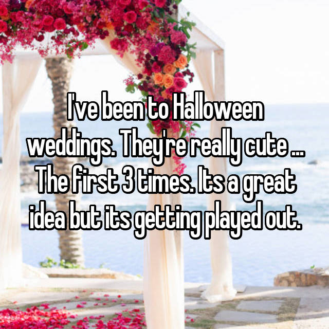 I've been to Halloween weddings. They're really cute ... The first 3 times. Its a great idea but its getting played out.