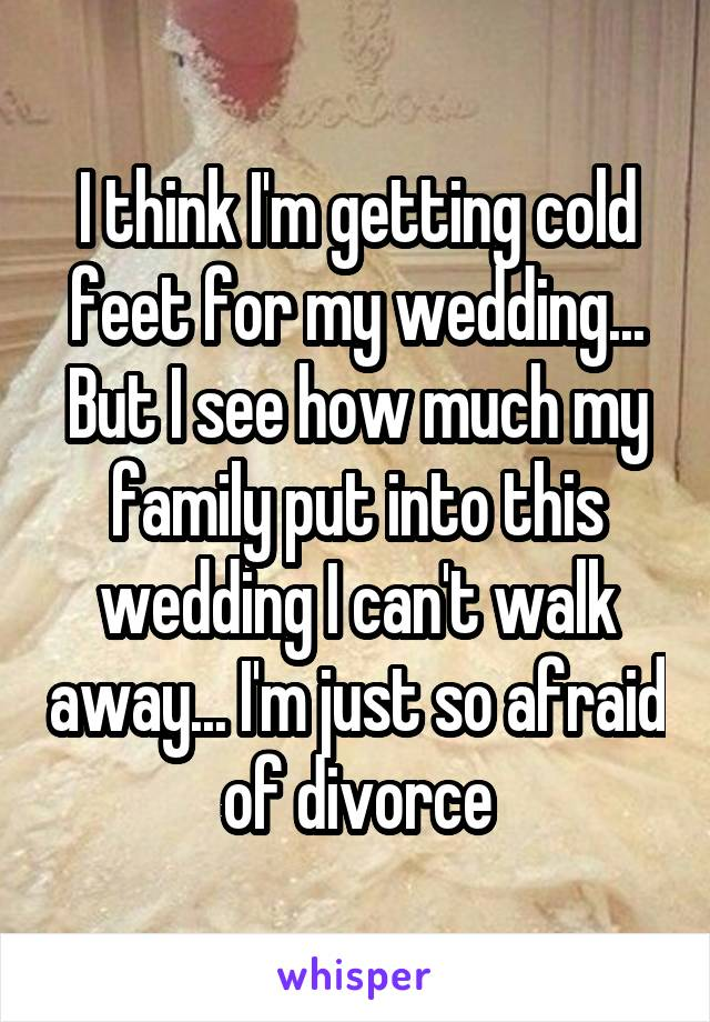 I think I'm getting cold feet for my wedding... But I see how much my family put into this wedding I can't walk away... I'm just so afraid of divorce