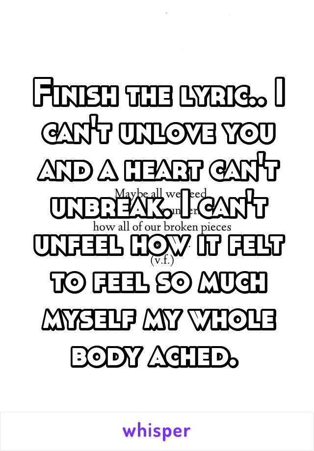 Finish the lyric   I can't unlove you and a heart can't unbreak  I can'