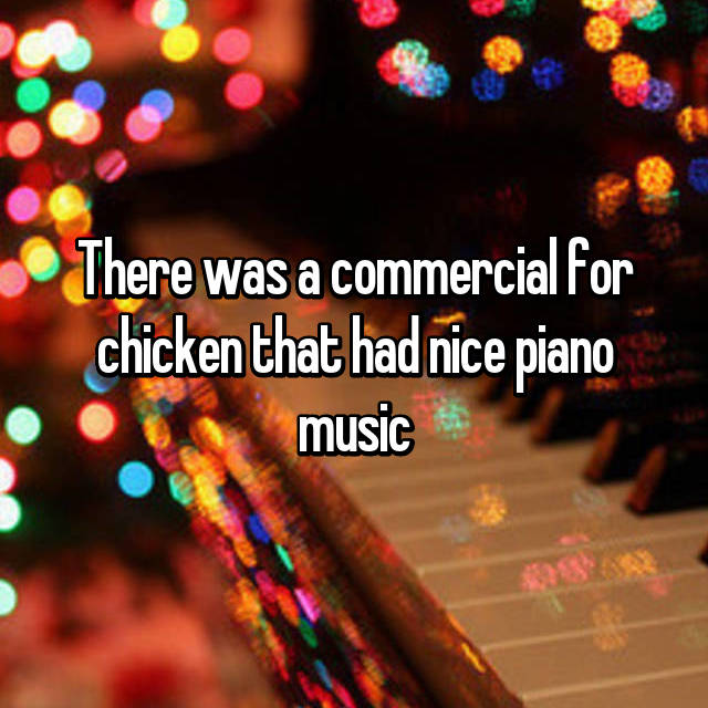 There was a commercial for chicken that had nice piano music