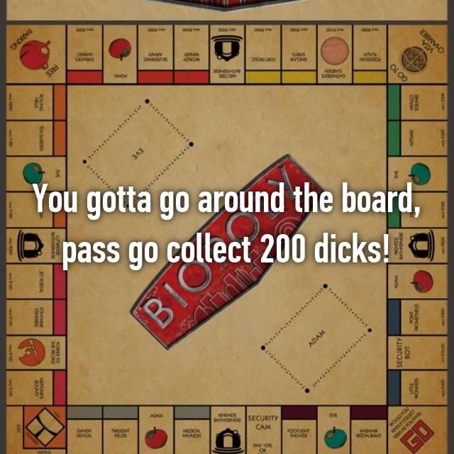 You gotta go around the board, pass go collect 200 dicks!