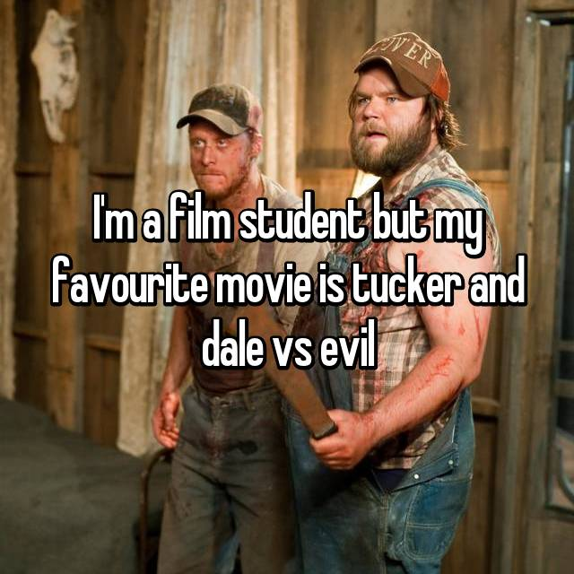 I'm a film student but my favourite movie is tucker and dale vs evil