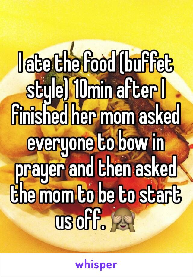 I ate the food (buffet style) 10min after I finished her mom asked everyone to bow in prayer and then asked the mom to be to start us off. 🙈