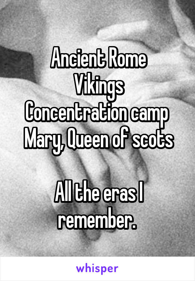 Ancient Rome Vikings Concentration camp  Mary, Queen of scots  All the eras I remember.