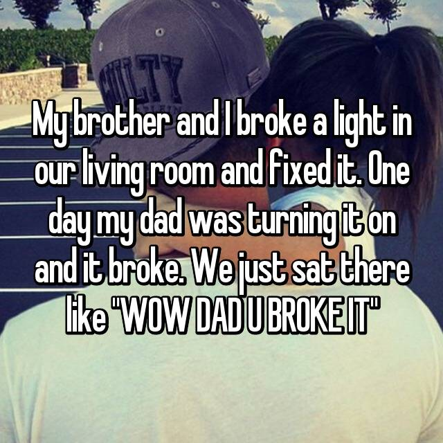 "My brother and I broke a light in our living room and fixed it. One day my dad was turning it on and it broke. We just sat there like ""WOW DAD U BROKE IT""😂"