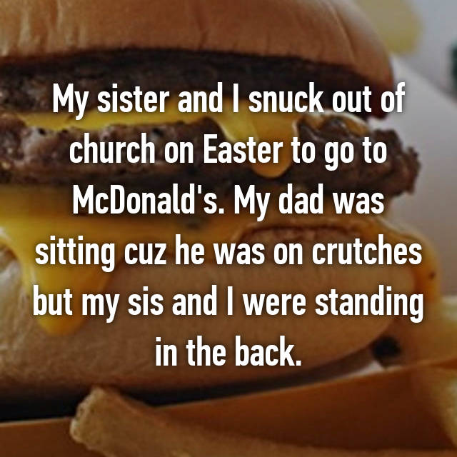 My sister and I snuck out of church on Easter to go to McDonald's. My dad was sitting cuz he was on crutches but my sis and I were standing in the back.