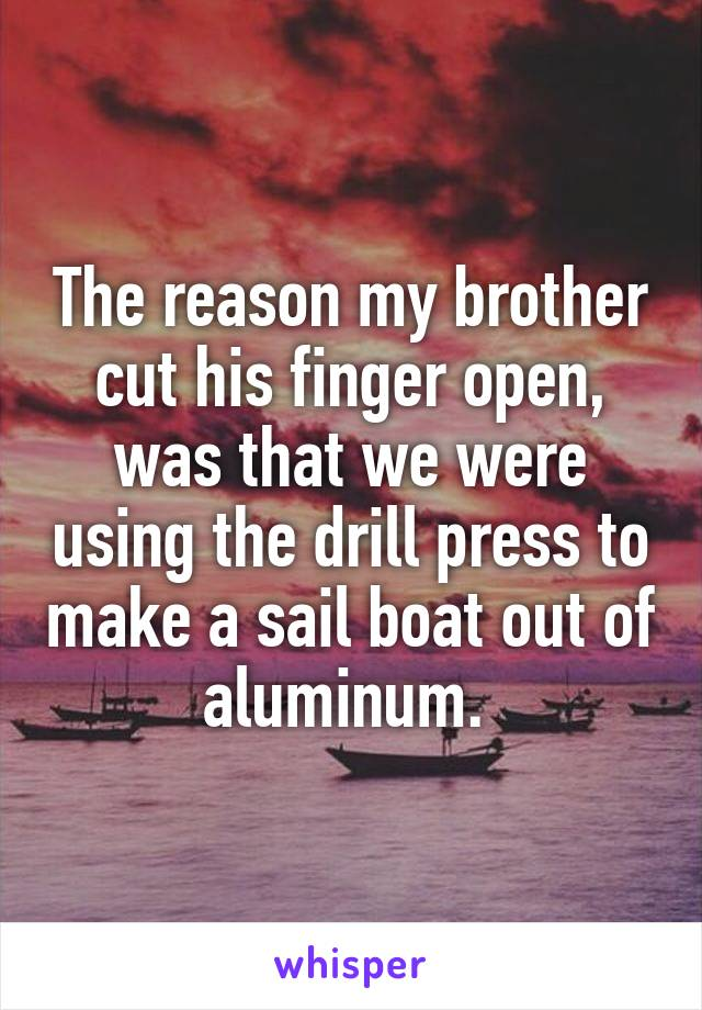 The reason my brother cut his finger open, was that we were using the drill press to make a sail boat out of aluminum.