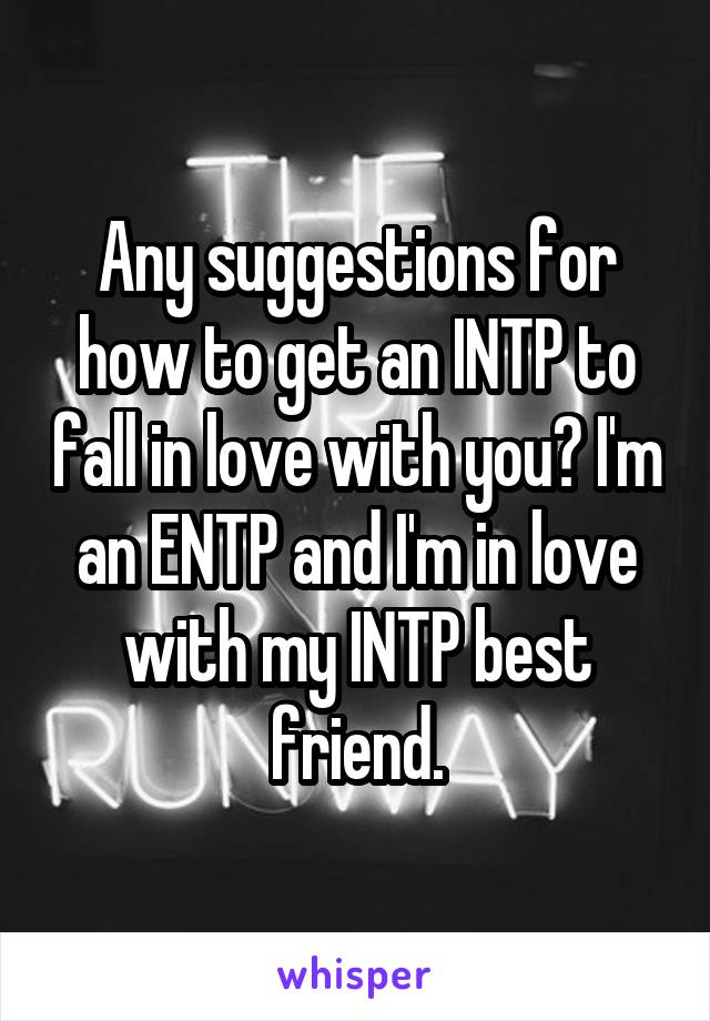 Any suggestions for how to get an INTP to fall in love with you? I'm
