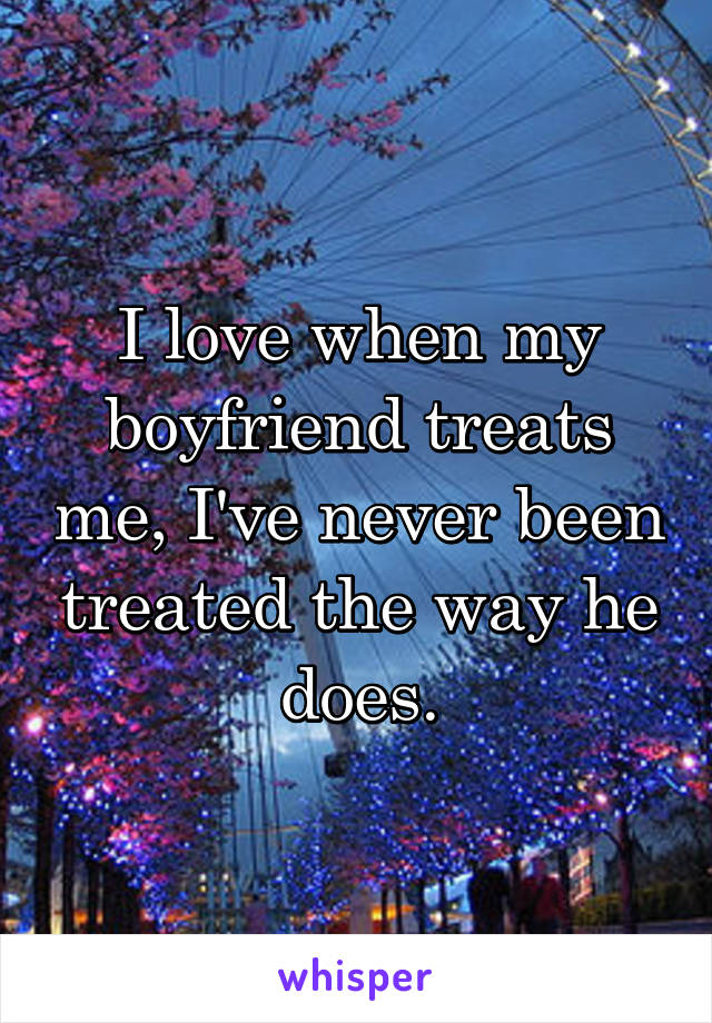 I love when my boyfriend treats me, I've never been treated the way he does.
