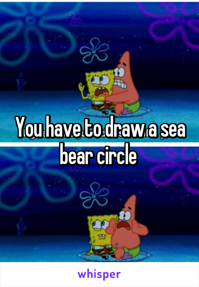 You Have To Draw A Sea Bear Circle A wide variety of sea bear options are available to you, such as material, use, and feature. whisper