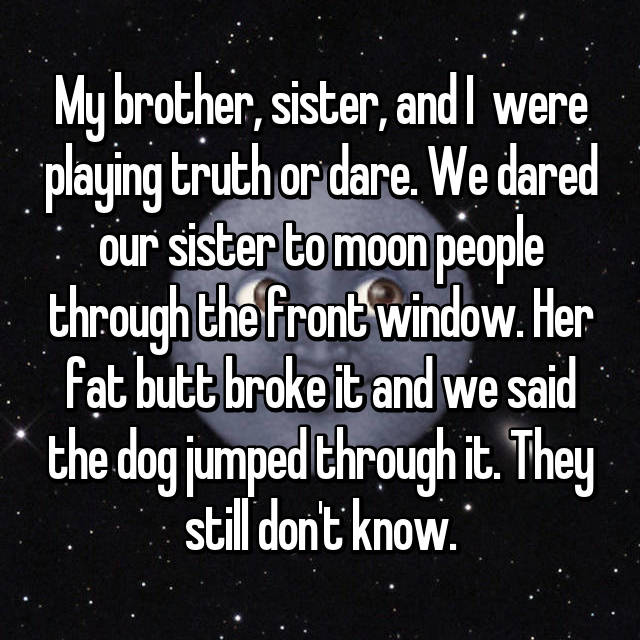 My brother, sister, and I  were playing truth or dare. We dared our sister to moon people through the front window. Her fat butt broke it and we said the dog jumped through it. They still don't know.