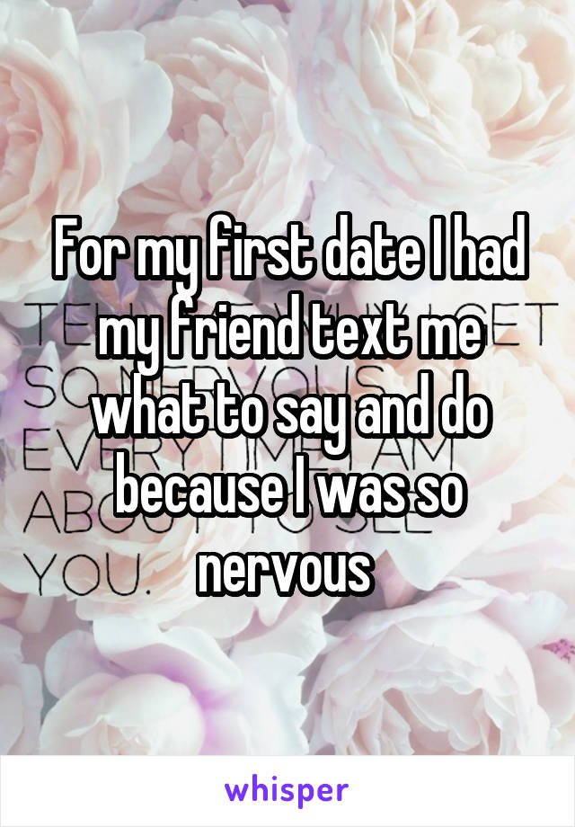 For my first date I had my friend text me what to say and do because I was so nervous