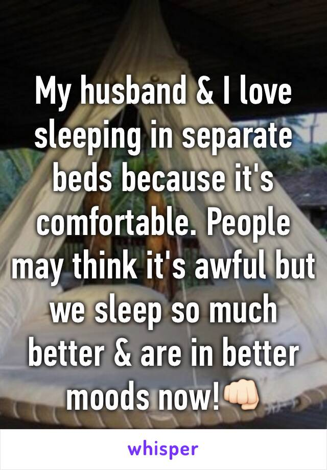 My husband & I love sleeping in separate beds because it's comfortable. People may think it's awful but we sleep so much better & are in better moods now!👊🏻
