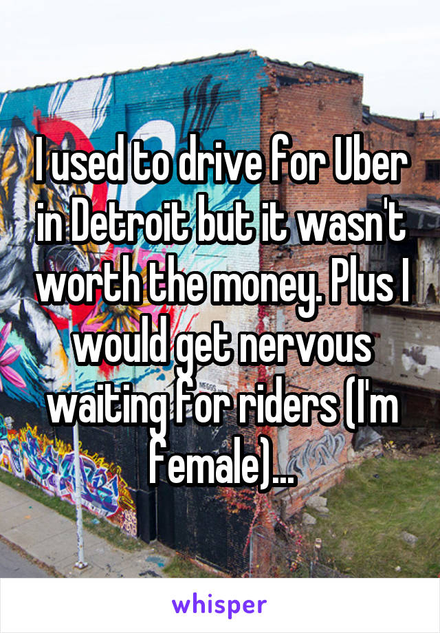 I used to drive for Uber in Detroit but it wasn't worth the money. Plus I would get nervous waiting for riders (I'm female)...