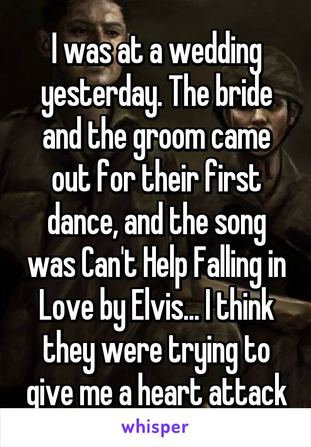 I was at a wedding yesterday. The bride and the groom came out for their first dance, and the song was Can't Help Falling in Love by Elvis... I think they were trying to give me a heart attack