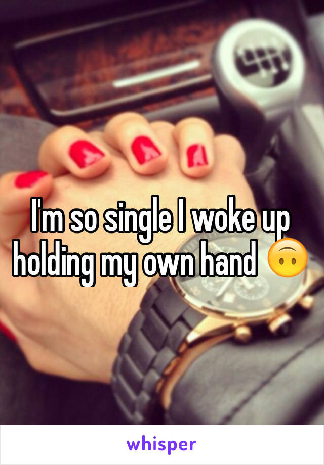 I'm so single I woke up holding my own hand 🙃