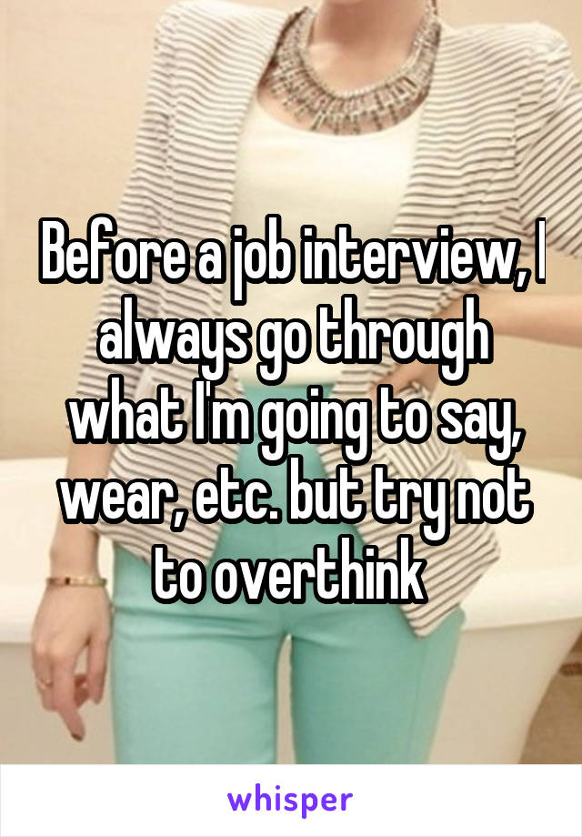 Before a job interview, I always go through what I'm going to say, wear, etc. but try not to overthink