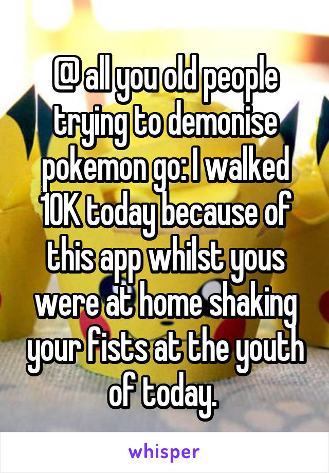 @ all you old people trying to demonise pokemon go: I walked 10K today because of this app whilst yous were at home shaking your fists at the youth of today.