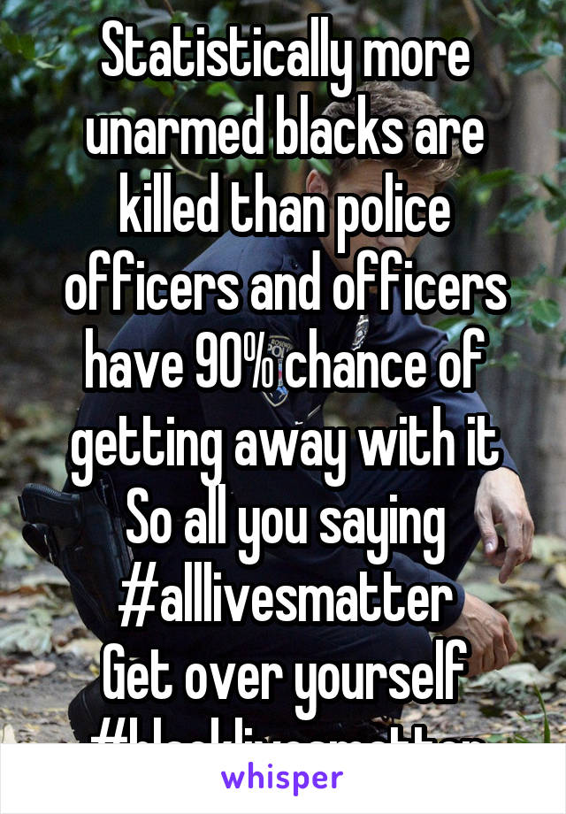 Statistically more unarmed blacks are killed than police officers and officers have 90% chance of getting away with it So all you saying #alllivesmatter Get over yourself #blacklivesmatter