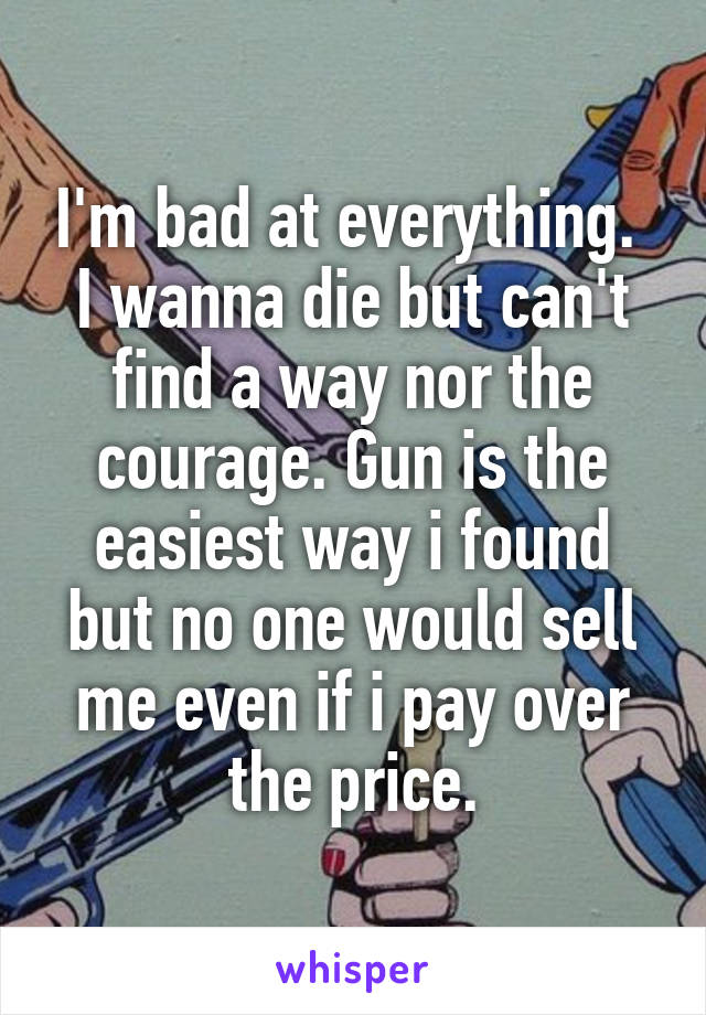 I'm bad at everything.  I wanna die but can't find a way nor the courage. Gun is the easiest way i found but no one would sell me even if i pay over the price.