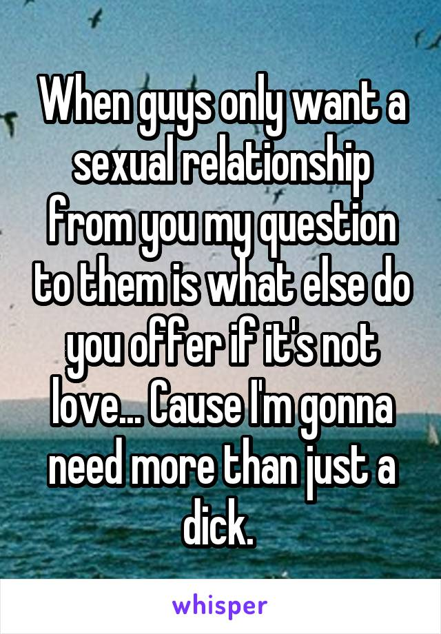 When guys only want a sexual relationship from you my question to them is what else do you offer if it's not love... Cause I'm gonna need more than just a dick.
