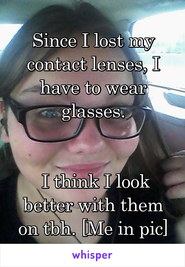 Since I lost my contact lenses, I have to wear glasses.    I think I look better with them on tbh. [Me in pic]