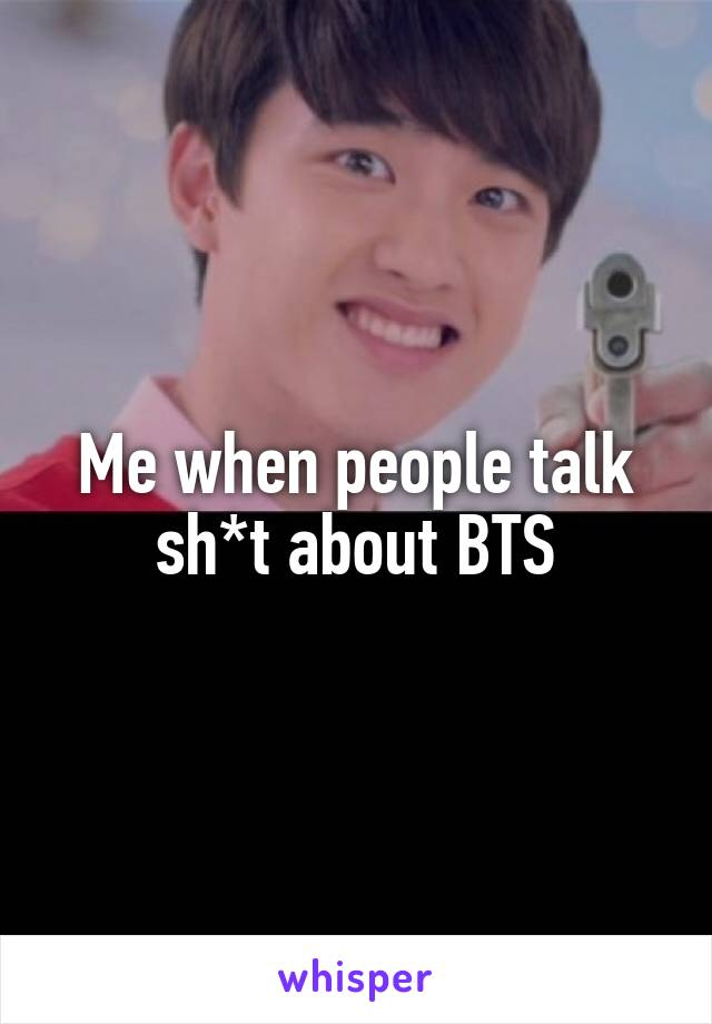 Me when people talk sh*t about BTS