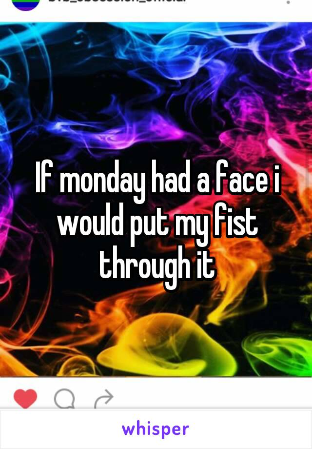 If monday had a face i would put my fist through it