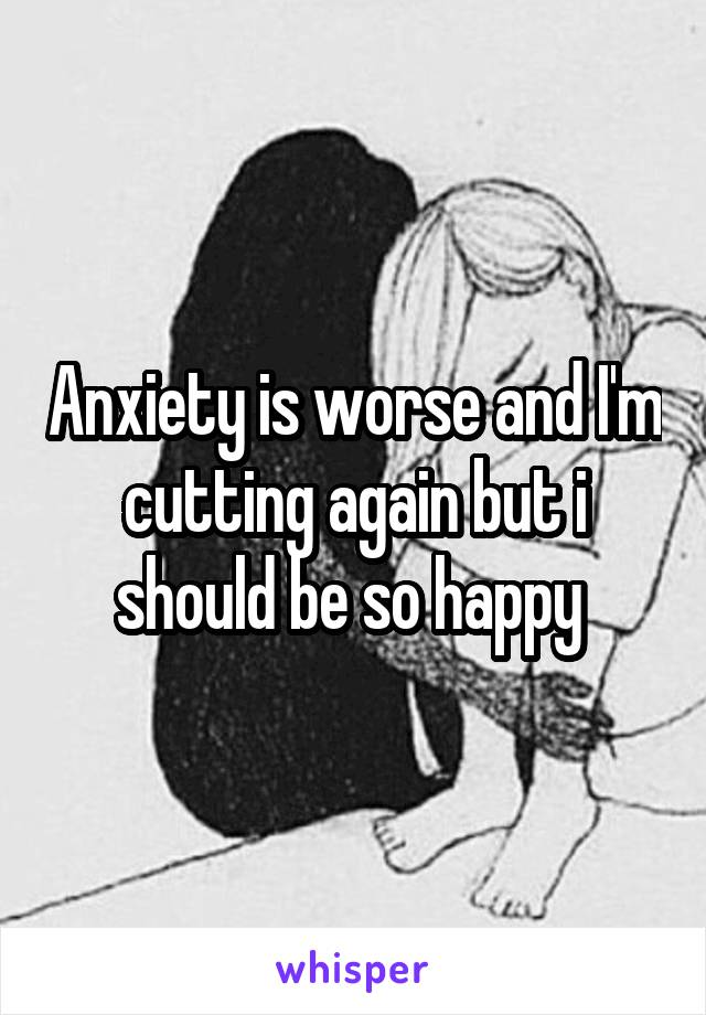 Anxiety is worse and I'm cutting again but i should be so happy