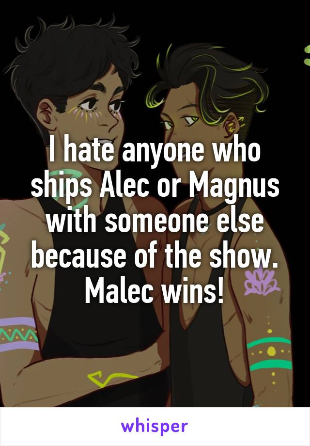 I hate anyone who ships Alec or Magnus with someone else because of the show. Malec wins!