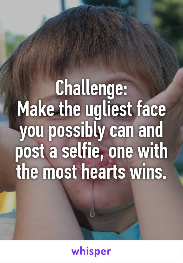 Challenge: Make the ugliest face you possibly can and post a selfie, one with the most hearts wins.