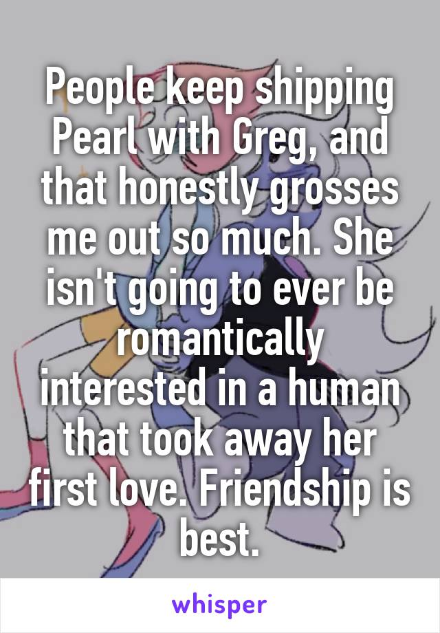 People keep shipping Pearl with Greg, and that honestly grosses me out so much. She isn't going to ever be romantically interested in a human that took away her first love. Friendship is best.