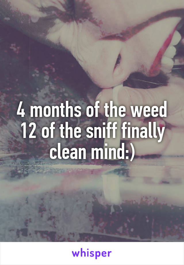 4 months of the weed 12 of the sniff finally clean mind:)