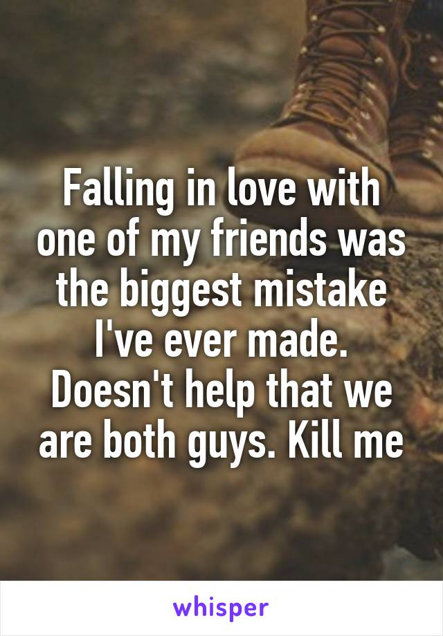 Falling in love with one of my friends was the biggest mistake I've ever made. Doesn't help that we are both guys. Kill me