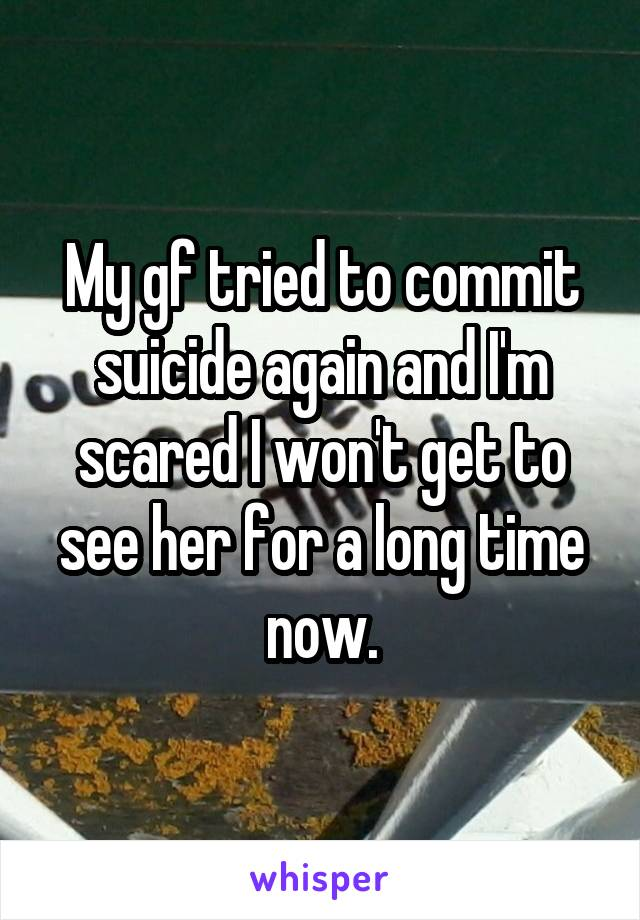 My gf tried to commit suicide again and I'm scared I won't get to see her for a long time now.