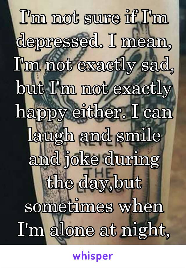 I'm not sure if I'm depressed. I mean, I'm not exactly sad, but I'm not exactly happy either. I can laugh and smile and joke during the day,but sometimes when I'm alone at night, I forget how to feel.
