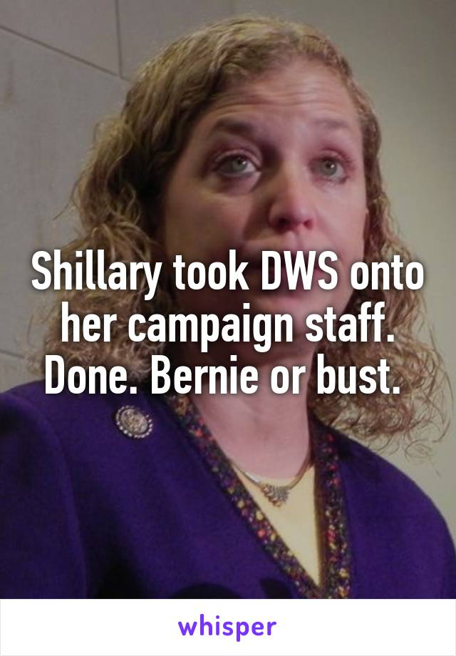 Shillary took DWS onto her campaign staff. Done. Bernie or bust.