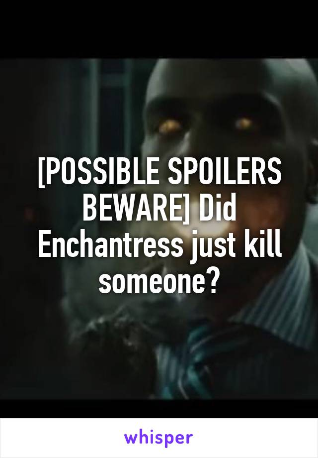[POSSIBLE SPOILERS BEWARE] Did Enchantress just kill someone?