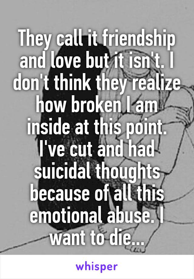 They call it friendship and love but it isn't. I don't think they realize how broken I am inside at this point. I've cut and had suicidal thoughts because of all this emotional abuse. I want to die...